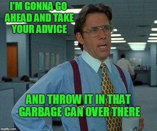 I advise you to not give advice. | I'M GONNA GO AHEAD AND TAKE YOUR ADVICE AND THROW IT IN THAT GARBAGE CAN OVER THERE | image tagged in memes,that would be great | made w/ Imgflip meme maker