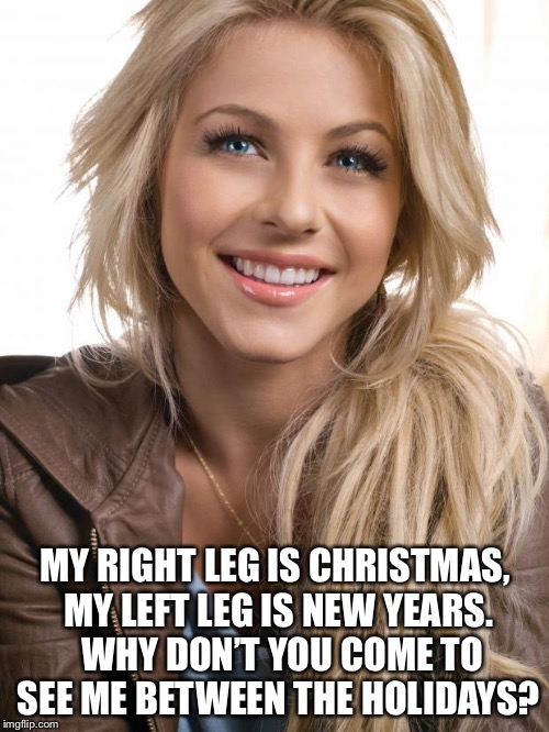 Oblivious Hot Girl Meme | MY RIGHT LEG IS CHRISTMAS, MY LEFT LEG IS NEW YEARS.  WHY DON'T YOU COME TO SEE ME BETWEEN THE HOLIDAYS? | image tagged in memes,oblivious hot girl | made w/ Imgflip meme maker