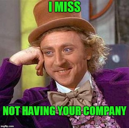 I'm not used to having constant company. | I MISS NOT HAVING YOUR COMPANY | image tagged in memes,creepy condescending wonka | made w/ Imgflip meme maker