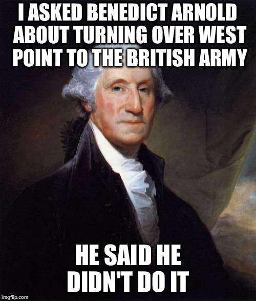 George Washington | I ASKED BENEDICT ARNOLD ABOUT TURNING OVER WEST POINT TO THE BRITISH ARMY HE SAID HE DIDN'T DO IT | image tagged in memes,george washington | made w/ Imgflip meme maker