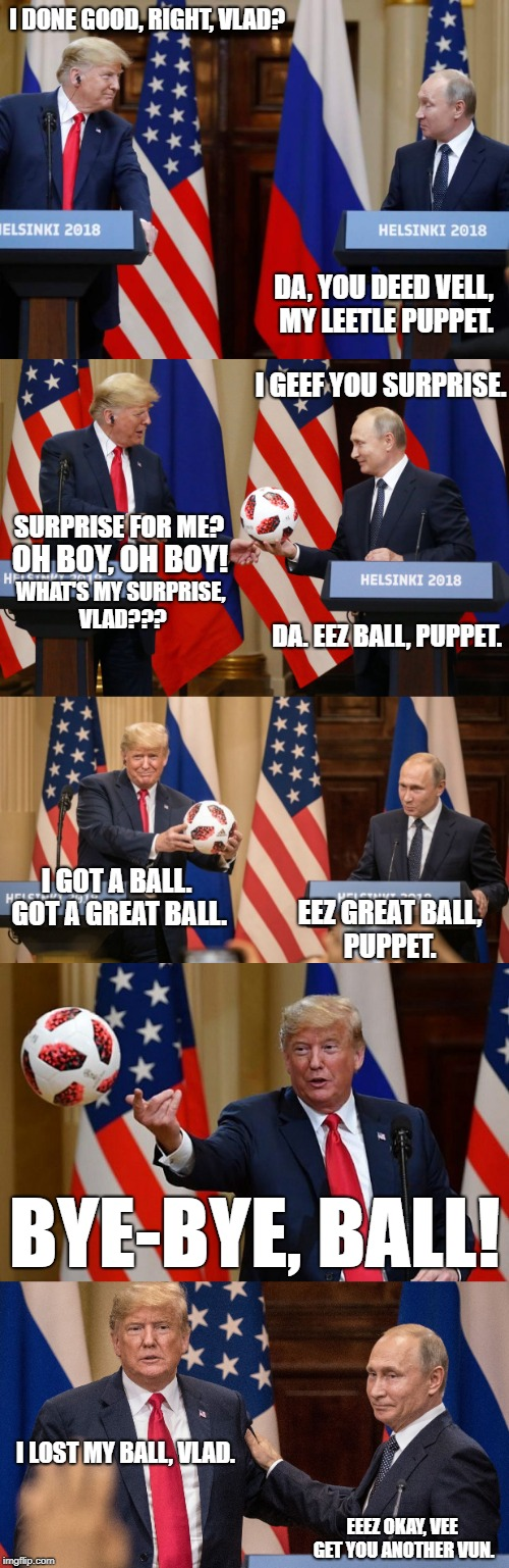 Putin's Puppet | I DONE GOOD, RIGHT, VLAD? EEEZ OKAY, VEE GET YOU ANOTHER VUN. DA, YOU DEED VELL, MY LEETLE PUPPET. I LOST MY BALL, VLAD. BYE-BYE, BALL! I GO | image tagged in putin,trump,puppet,russia,cold war | made w/ Imgflip meme maker