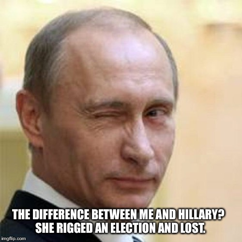 Putin Winking | THE DIFFERENCE BETWEEN ME AND HILLARY?  SHE RIGGED AN ELECTION AND LOST. | image tagged in putin winking | made w/ Imgflip meme maker