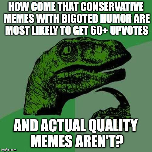 What's wrong with this damn website?! | HOW COME THAT CONSERVATIVE MEMES WITH BIGOTED HUMOR ARE MOST LIKELY TO GET 60+ UPVOTES AND ACTUAL QUALITY MEMES AREN'T? | image tagged in memes,philosoraptor,conservatives,bigots,upvotes | made w/ Imgflip meme maker