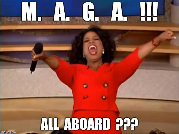 Oprah You Get A Meme | M.   A.   G.   A.   !!! ALL  ABOARD  ??? | image tagged in memes,oprah you get a | made w/ Imgflip meme maker