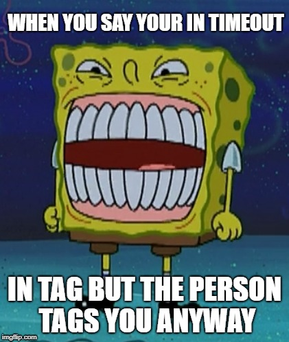 WHEN YOU SAY YOUR IN TIMEOUT IN TAG BUT THE PERSON TAGS YOU ANYWAY | image tagged in spongebob,overtime | made w/ Imgflip meme maker