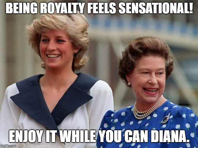 BEING ROYALTY FEELS SENSATIONAL! ENJOY IT WHILE YOU CAN DIANA. | image tagged in queen | made w/ Imgflip meme maker
