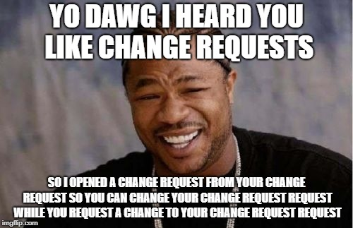 Yo Dawg Heard You Meme | YO DAWG I HEARD YOU LIKE CHANGE REQUESTS SO I OPENED A CHANGE REQUEST FROM YOUR CHANGE REQUEST SO YOU CAN CHANGE YOUR CHANGE REQUEST REQUEST | image tagged in memes,yo dawg heard you | made w/ Imgflip meme maker