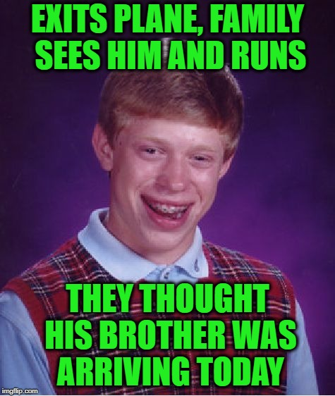 Bad Luck Brian Meme | EXITS PLANE, FAMILY SEES HIM AND RUNS THEY THOUGHT HIS BROTHER WAS ARRIVING TODAY | image tagged in memes,bad luck brian | made w/ Imgflip meme maker