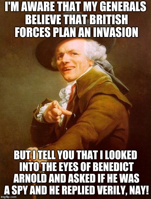 Donald Trump, ca. 1776 (colourized) | I'M AWARE THAT MY GENERALS BELIEVE THAT BRITISH FORCES PLAN AN INVASION BUT I TELL YOU THAT I LOOKED INTO THE EYES OF BENEDICT ARNOLD AND AS | image tagged in memes,joseph ducreux,donald trump is an idiot,trump russia collusion,funny | made w/ Imgflip meme maker
