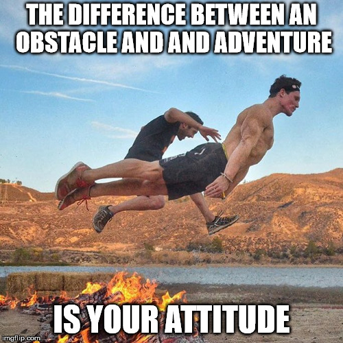 THE DIFFERENCE BETWEEN AN OBSTACLE AND AND ADVENTURE IS YOUR ATTITUDE | image tagged in obstacle or opportunity your choice | made w/ Imgflip meme maker