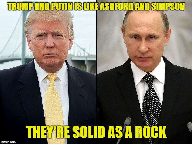 TRUMP AND PUTIN IS LIKE ASHFORD AND SIMPSON THEY'RE SOLID AS A ROCK | image tagged in trump-putin | made w/ Imgflip meme maker