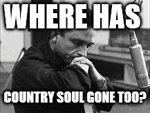 WHERE HAS COUNTRY SOUL GONE TOO? | made w/ Imgflip meme maker