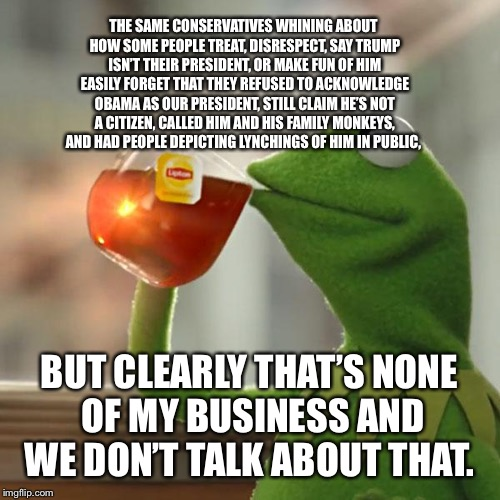 But Thats None Of My Business Meme | THE SAME CONSERVATIVES WHINING ABOUT HOW SOME PEOPLE TREAT, DISRESPECT, SAY TRUMP ISN'T THEIR PRESIDENT, OR MAKE FUN OF HIM EASILY FORGET TH | image tagged in memes,but thats none of my business,kermit the frog | made w/ Imgflip meme maker
