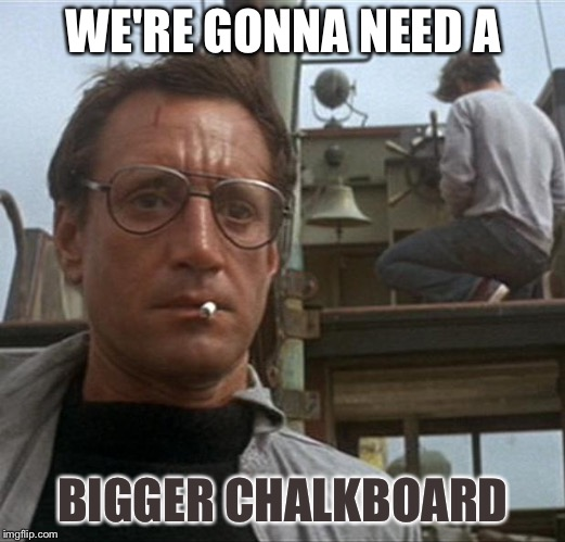 jaws | WE'RE GONNA NEED A BIGGER CHALKBOARD | image tagged in jaws | made w/ Imgflip meme maker