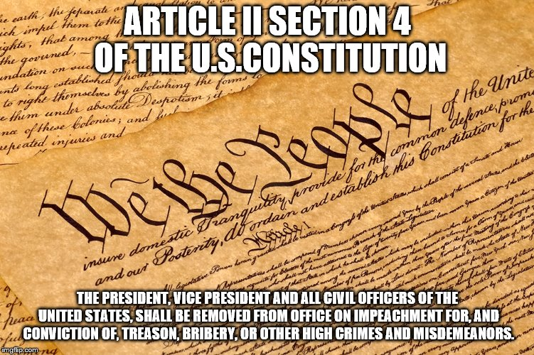 ARTICLE II SECTION 4 OF THE U.S.CONSTITUTION THE PRESIDENT, VICE PRESIDENT AND ALL CIVIL OFFICERS OF THE UNITED STATES, SHALL BE REMOVED FRO | image tagged in us constitution | made w/ Imgflip meme maker