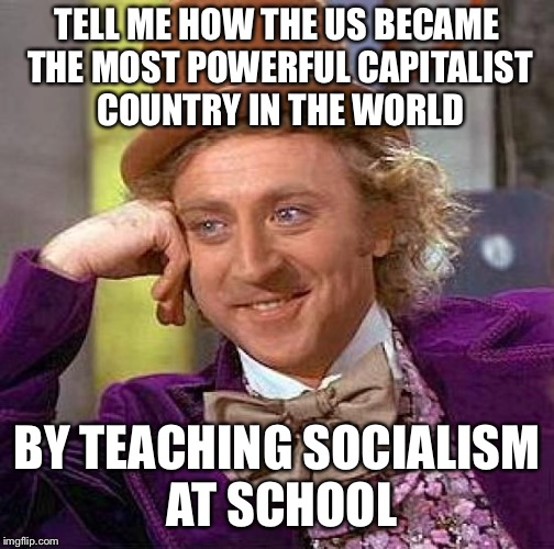 Creepy Condescending Wonka Meme | TELL ME HOW THE US BECAME THE MOST POWERFUL CAPITALIST COUNTRY IN THE WORLD BY TEACHING SOCIALISM AT SCHOOL | image tagged in memes,creepy condescending wonka | made w/ Imgflip meme maker
