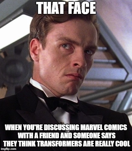 Marveling | THAT FACE WHEN YOU'RE DISCUSSING MARVEL COMICS WITH A FRIEND AND SOMEONE SAYS THEY THINK TRANSFORMERS ARE REALLY COOL | image tagged in marvel,transformers,comics,disgusted | made w/ Imgflip meme maker