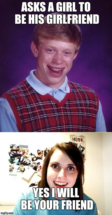 ASKS A GIRL TO BE HIS GIRLFRIEND YES I WILL BE YOUR FRIEND | image tagged in memes,bad luck brian,overly attached girlfriend | made w/ Imgflip meme maker