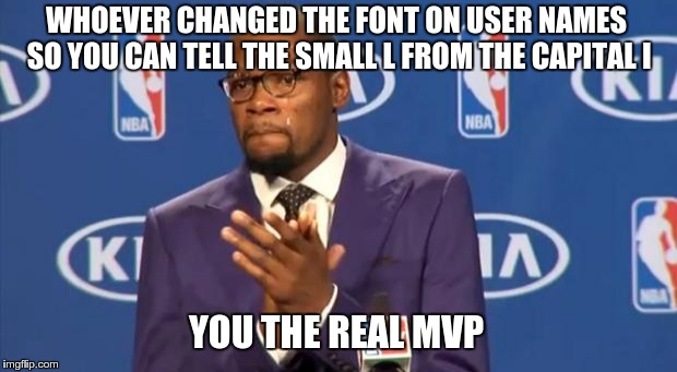 You The Real MVP Meme | WHOEVER CHANGED THE FONT ON USER NAMES SO YOU CAN TELL THE SMALL L FROM THE CAPITAL I YOU THE REAL MVP | image tagged in memes,you the real mvp | made w/ Imgflip meme maker