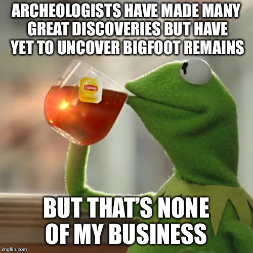 But Thats None Of My Business Meme | ARCHEOLOGISTS HAVE MADE MANY GREAT DISCOVERIES BUT HAVE YET TO UNCOVER BIGFOOT REMAINS BUT THAT'S NONE OF MY BUSINESS | image tagged in memes,but thats none of my business,kermit the frog | made w/ Imgflip meme maker