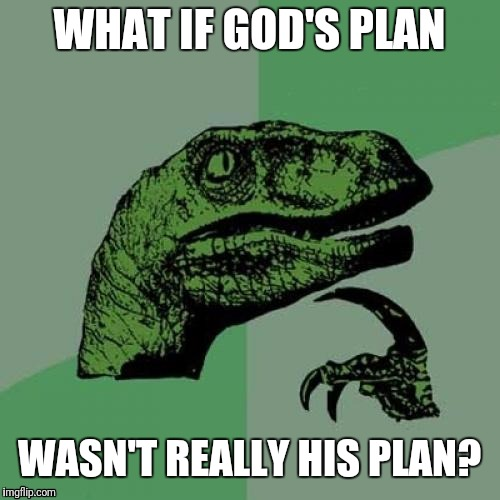Philosoraptor Meme | WHAT IF GOD'S PLAN WASN'T REALLY HIS PLAN? | image tagged in memes,philosoraptor | made w/ Imgflip meme maker