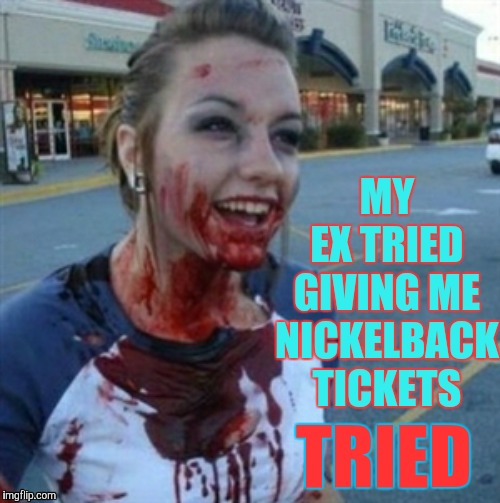Psycho Nympho | MY  EX TRIED GIVING ME NICKELBACK TICKETS TRIED | image tagged in psycho nympho | made w/ Imgflip meme maker