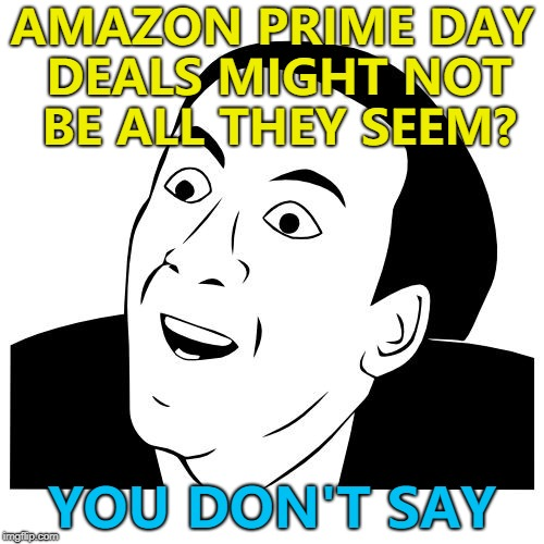 Some items may have been on offer at the same price before... | AMAZON PRIME DAY DEALS MIGHT NOT BE ALL THEY SEEM? YOU DON'T SAY | image tagged in you don't say,memes,amazon,amazon prime day,deals,shopping | made w/ Imgflip meme maker
