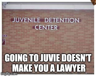 Everybody's an expert | GOING TO JUVIE DOESN'T MAKE YOU A LAWYER | image tagged in juvie | made w/ Imgflip meme maker