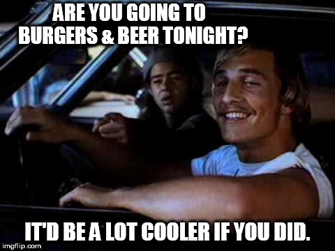 Dazed and confused | ARE YOU GOING TO                      BURGERS & BEER TONIGHT? IT'D BE A LOT COOLER IF YOU DID. | image tagged in dazed and confused | made w/ Imgflip meme maker