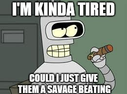 Bender | I'M KINDA TIRED COULD I JUST GIVE THEM A SAVAGE BEATING | image tagged in bender | made w/ Imgflip meme maker