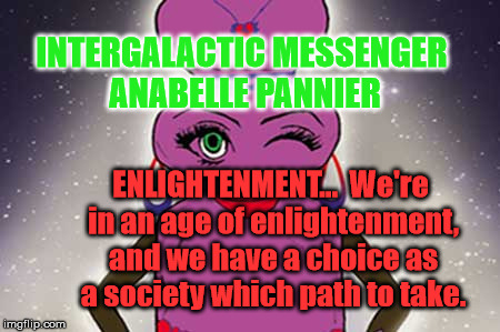 ANABELLE PANNIER - ENLIGHTENMENT |  INTERGALACTIC MESSENGER ANABELLE PANNIER; ENLIGHTENMENT…  We're in an age of enlightenment, and we have a choice as a society which path to take. | image tagged in enlightenment,motivation,inspiration of the day,words of wisdom,positive thinking,deep thoughts | made w/ Imgflip meme maker