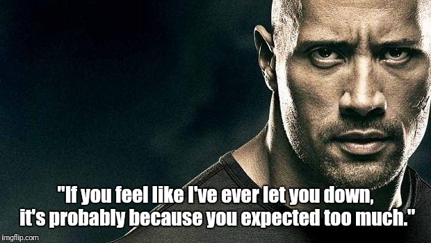 "the rock stern expression | ""If you feel like I've ever let you down, it's probably because you expected too much."" 