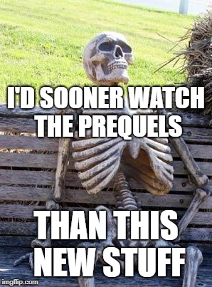 Waiting Skeleton Meme | I'D SOONER WATCH THE PREQUELS THAN THIS NEW STUFF | image tagged in memes,waiting skeleton | made w/ Imgflip meme maker