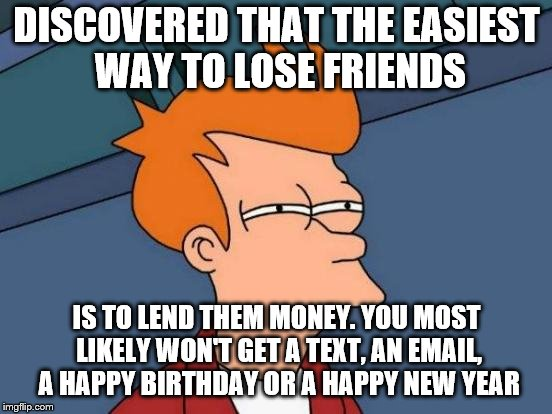 Futurama Fry Meme | DISCOVERED THAT THE EASIEST WAY TO LOSE FRIENDS IS TO LEND THEM MONEY. YOU MOST LIKELY WON'T GET A TEXT, AN EMAIL, A HAPPY BIRTHDAY OR A HAP | image tagged in memes,futurama fry | made w/ Imgflip meme maker