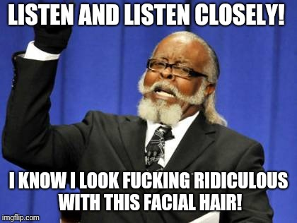 Too Damn High Meme | LISTEN AND LISTEN CLOSELY! I KNOW I LOOK F**KING RIDICULOUS WITH THIS FACIAL HAIR! | image tagged in memes,too damn high | made w/ Imgflip meme maker