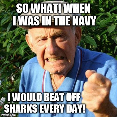 angry old man | SO WHAT! WHEN I WAS IN THE NAVY I WOULD BEAT OFF SHARKS EVERY DAY! | image tagged in angry old man | made w/ Imgflip meme maker