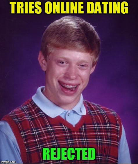 Bad Luck Brian Meme | TRIES ONLINE DATING REJECTED | image tagged in memes,bad luck brian | made w/ Imgflip meme maker