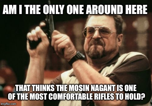 Mosin Nagant  | AM I THE ONLY ONE AROUND HERE THAT THINKS THE MOSIN NAGANT IS ONE OF THE MOST COMFORTABLE RIFLES TO HOLD? | image tagged in memes,am i the only one around here,rifle,ww2,ww1,soviet russia | made w/ Imgflip meme maker