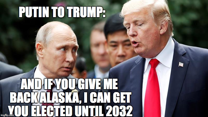 Alaska, Putin | PUTIN TO TRUMP: AND IF YOU GIVE ME BACK ALASKA, I CAN GET YOU ELECTED UNTIL 2032 | image tagged in putin,trump,alaska | made w/ Imgflip meme maker