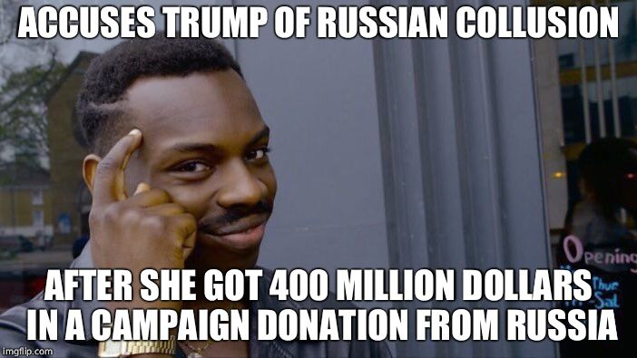 Crooked Hillary strikes again | ACCUSES TRUMP OF RUSSIAN COLLUSION AFTER SHE GOT 400 MILLION DOLLARS IN A CAMPAIGN DONATION FROM RUSSIA | image tagged in memes,roll safe think about it,hillary clinton,russia,collusion | made w/ Imgflip meme maker