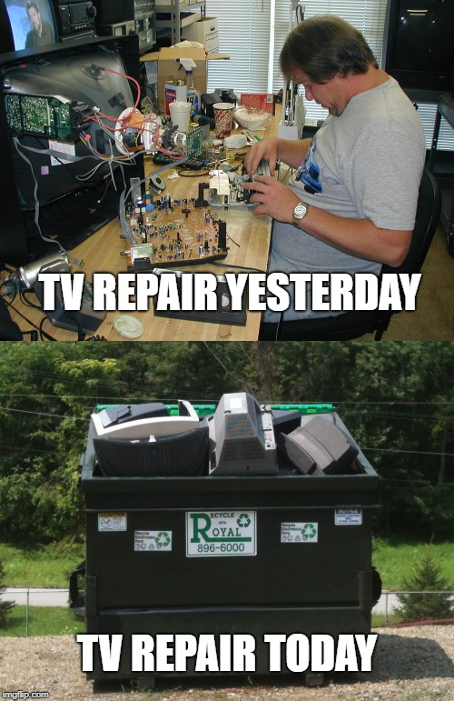 Progress! | TV REPAIR YESTERDAY TV REPAIR TODAY | image tagged in progress | made w/ Imgflip meme maker