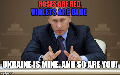 Vladimir Putin |  ROSES ARE RED, VIOLETS ARE BLUE; UKRAINE IS MINE, AND SO ARE YOU! | image tagged in memes,vladimir putin | made w/ Imgflip meme maker