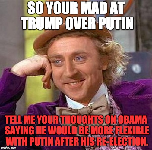Creepy Condescending Wonka Meme | SO YOUR MAD AT TRUMP OVER PUTIN TELL ME YOUR THOUGHTS ON OBAMA SAYING HE WOULD BE MORE FLEXIBLE WITH PUTIN AFTER HIS RE-ELECTION. | image tagged in memes,creepy condescending wonka | made w/ Imgflip meme maker