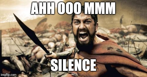 Sparta Leonidas Meme | AHH OOO MMM SILENCE | image tagged in memes,sparta leonidas | made w/ Imgflip meme maker