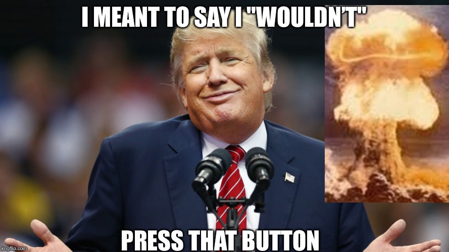 "Trump Who Me? | I MEANT TO SAY I ""WOULDN'T"" PRESS THAT BUTTON 