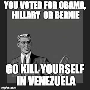 Kill Yourself Guy Meme | YOU VOTED FOR OBAMA, HILLARY  OR BERNIE GO KILL YOURSELF IN VENEZUELA | image tagged in memes,kill yourself guy | made w/ Imgflip meme maker