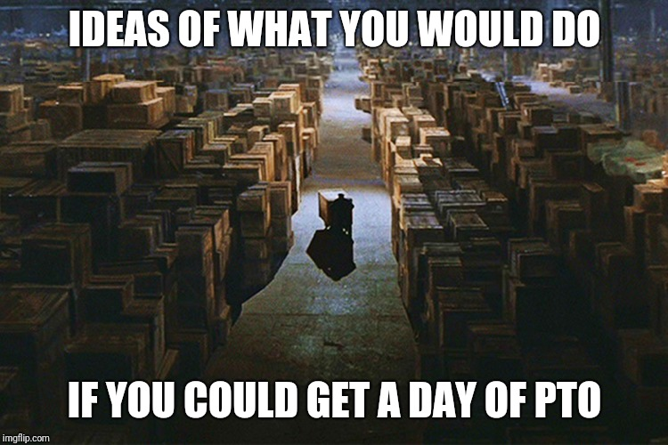 IDEAS OF WHAT YOU WOULD DO IF YOU COULD GET A DAY OF PTO | image tagged in raiders of the lost ark warehouse | made w/ Imgflip meme maker