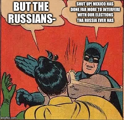 The elephant in the room - illegal immigrants and dead people voting  | BUT THE RUSSIANS- SHUT UP! MEXICO HAS DONE FAR MORE TO INTERFERE WITH OUR ELECTIONS THAN RUSSIA EVER HAS | image tagged in memes,batman slapping robin | made w/ Imgflip meme maker