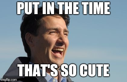 Justin Trudeau | PUT IN THE TIME THAT'S SO CUTE | image tagged in justin trudeau | made w/ Imgflip meme maker