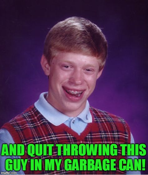 Bad Luck Brian Meme | AND QUIT THROWING THIS GUY IN MY GARBAGE CAN! | image tagged in memes,bad luck brian | made w/ Imgflip meme maker